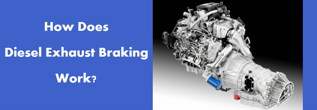 How Does Diesel Exhaust Braking Work?