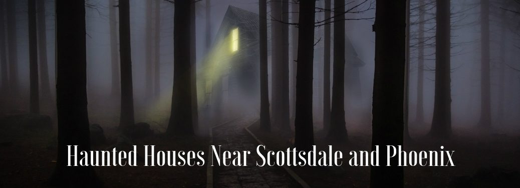 Haunted houses near Scottsdale and Phoenix written in front of creepy dark house in woods with light shining on path