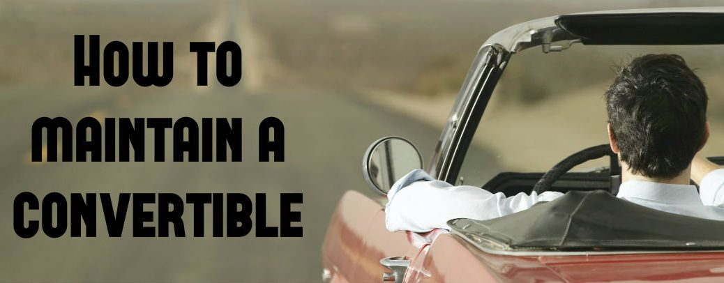 how to maintain a convertible vehicle convertible top maintenance