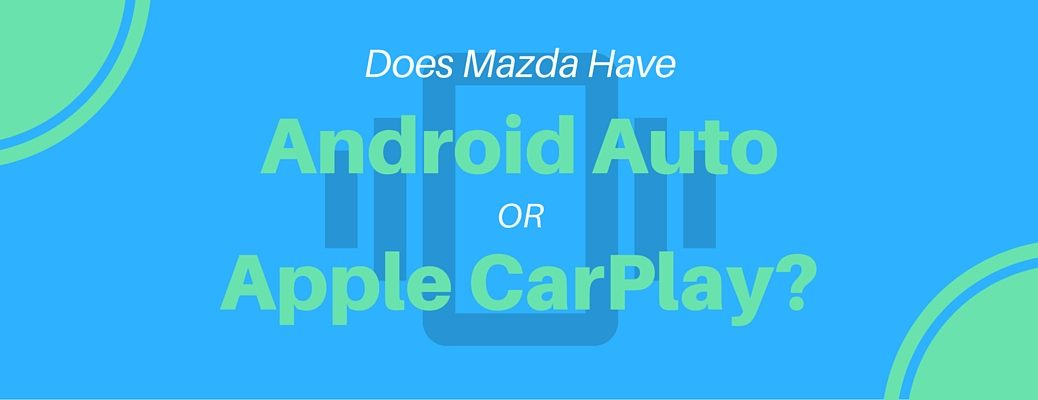 Find Out If Mazda Will Add Android Auto or Apple CarPlay to Future