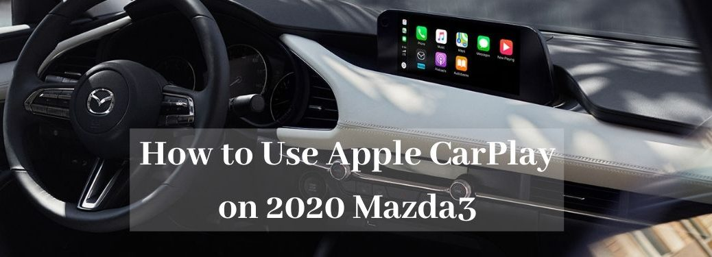 2020 Mazda3 Sedan dashboard with Apple CarPlay and How to Use Apple CarPlay on Mazda3 in white text_o