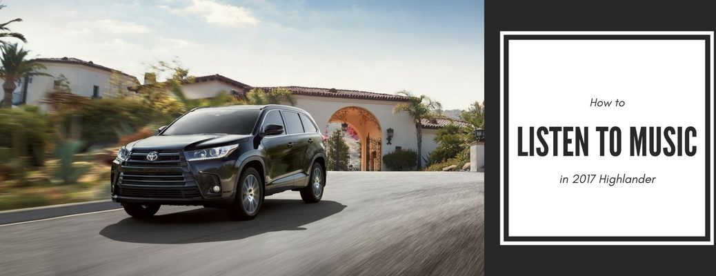 how to listen to music in the 2017 Toyota Highlander