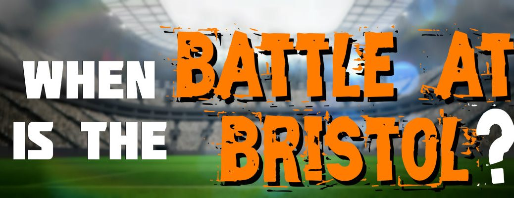 When is the Battle at Bristol?