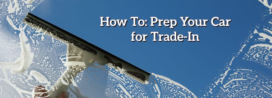 5 steps to get your vehicle ready for a trade-in