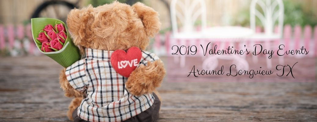 Teddy bear holding flowers and a heart with 2019 Valentine's Day Events Around Longview TX text