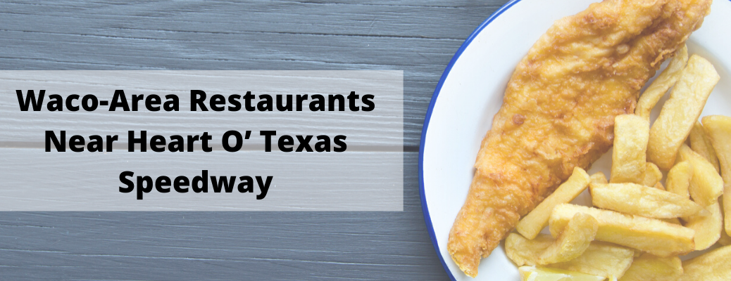 """Image of fried fish and fries on plate with """"Waco-Area Restaurants Near Heart O' Texas Speedway"""" black text"""