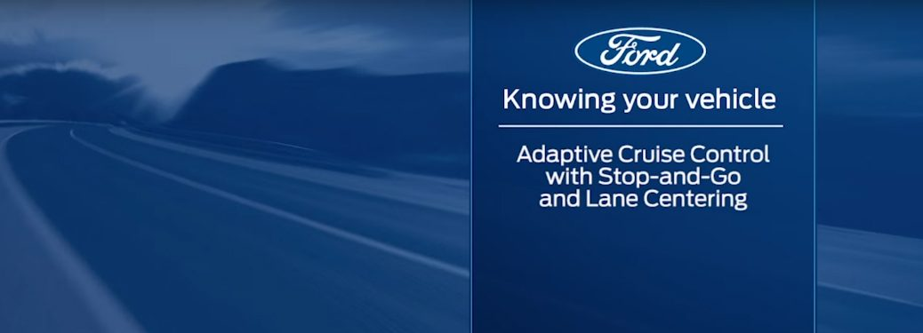 Ford Knowing Your Vehicle Adaptive Cruise Control with Stop-and-Go and Lane Centering title and a road in the background