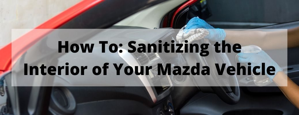 How To: Sanitizing the Interior of Your Mazda Vehicle