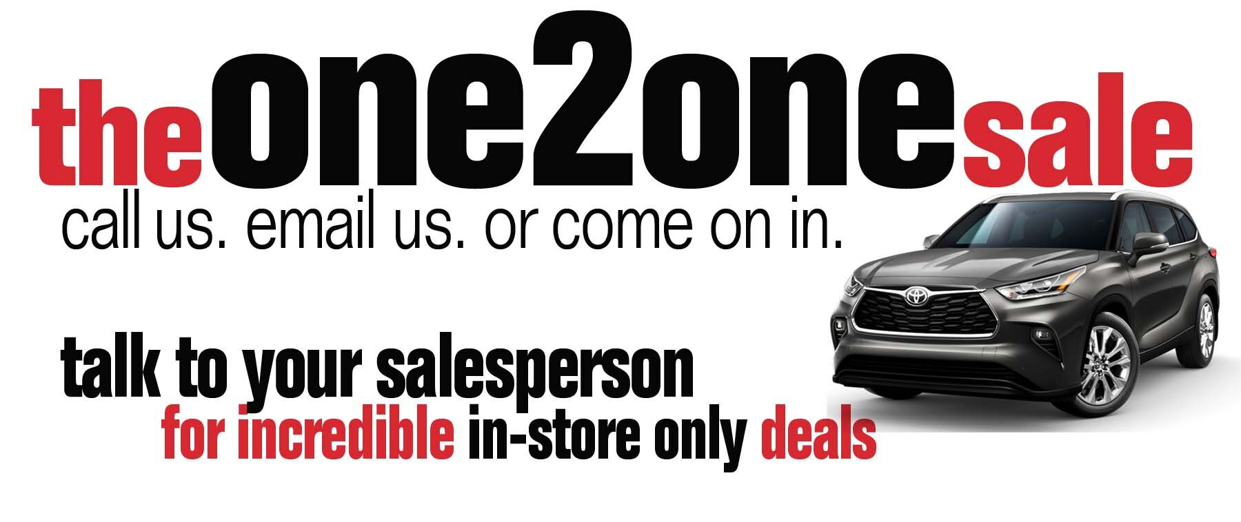 the one 2 one sale. call us. email us. or come on in.