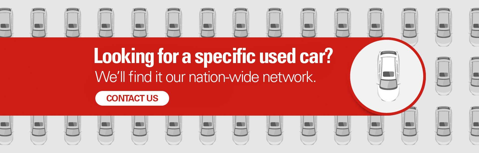 Looking for a specific used car? We'll find it our nation-wide network.
