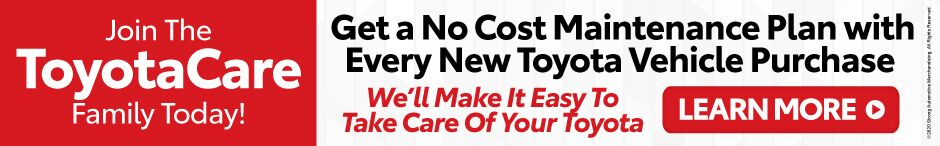 Join the ToyotaCare Family Today! Get a No Cost Maintenance Plan with Every New Toyota Vehicle Purchase. Click to Learn More.