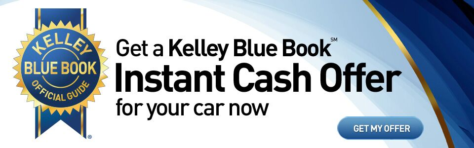 Get Your Kelley Blue Book Instant Cash Offer.