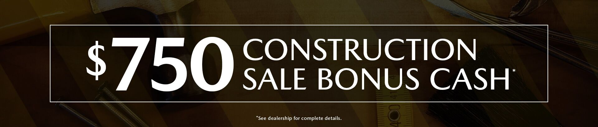 $750 Construction Sale Bonus Cash