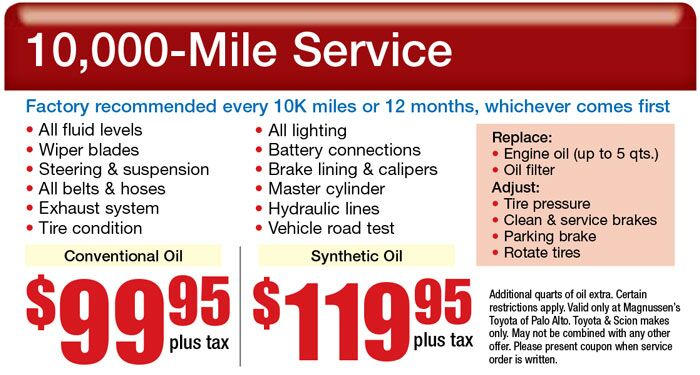 Does your Toyota has 10k, 12k or more miles? Get 10k miles or 12k mile service for $99.95 +tax and $119.95 +tax for convensional and synthetic oil respectively. We make sure your Toyota remains a Toyota.