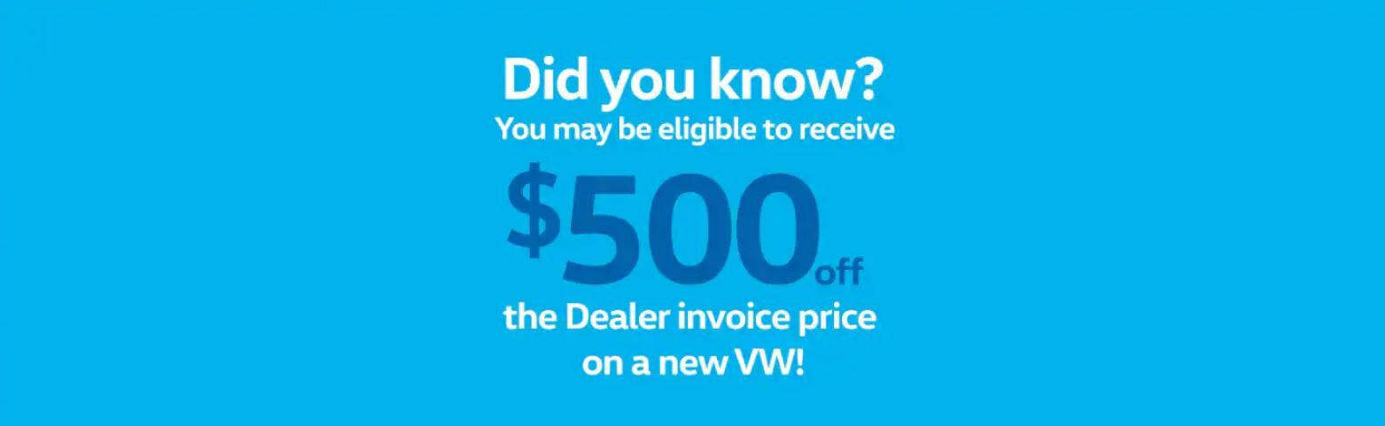 Did you know? You may be eligible to receive $500 off the dealer invoice price on a new VW!
