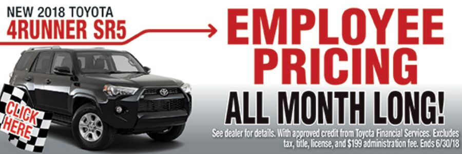 Click here for new 2018 Toyota 4Runner SR5 Employee Pricing All Month Long. See dealer for details. With approved credit from Toyota Financial Services. Excludes tax, title, license, and $199 administration fee. Ends 6/30/18.