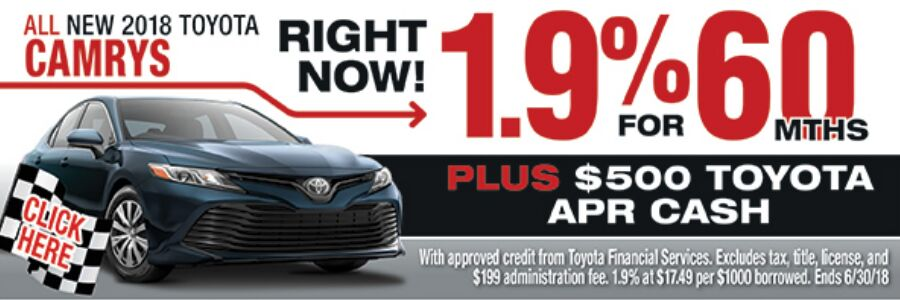 Click here for all new 2018 Toyota Camry right now! 1.9% for 60 months plus $500 Toyota APR cash. With approved credit from Toyota Financial Services. Excludes tax, title, license, and $199 administration fee. 1.9% at $17.49 per $1000 borrowed. Ends 6/30/18.