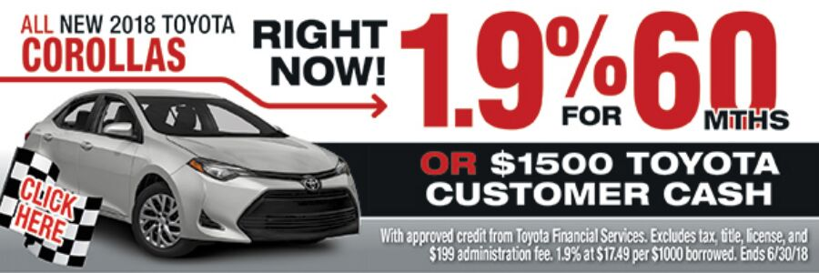 Click here for all new 2018 Toyota Corollas right now! 1.9% for 60 months or $1500 Toyota customer cash. With approved credit for Toyota Financial Services. Excludes tax, title, license, and $199 administration fee. 1.9% at $17.49 per $1000 borrowed. Ends 6/30/18.