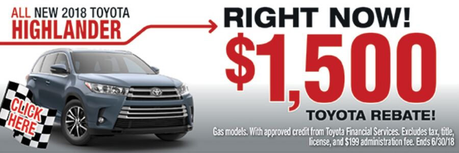 Click here for all new 2018 Toyota Highlander right now! $1,500 Toyota rebate. Gas models. With approved credit from Toyota Financial Services. Excludes tax, title, license, and $199 administration fee. Ends 6/30/2018.