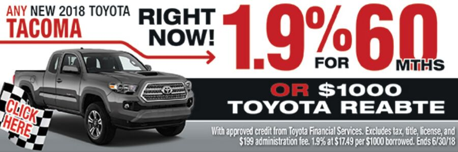 Click here for any new 2018 Toyota Tacoma right now! 1.9% for 60 months or $1000 Toyota Rebate. With approved credit from Toyota Financial Services. Excludes tax, title, license, and $199 administration fee. 1.9% at $17.49 per $1000 borrowed. Ends 6/30/18.