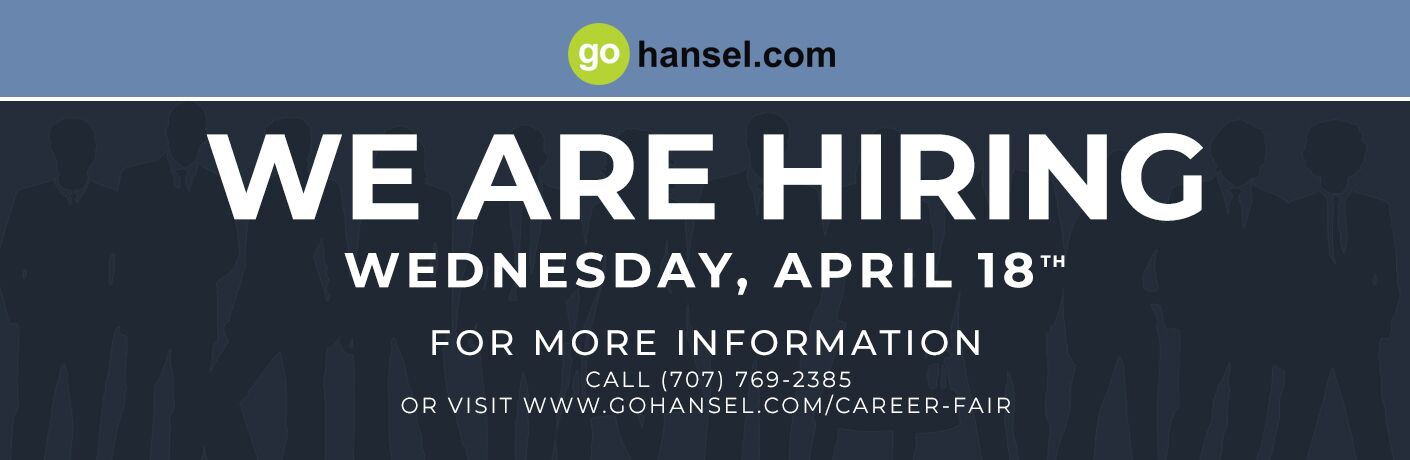 Gohansel.com we are hiring on Wed. April 18. For more information call 707-769-2385 or visit www.gohansel.com/career-fair