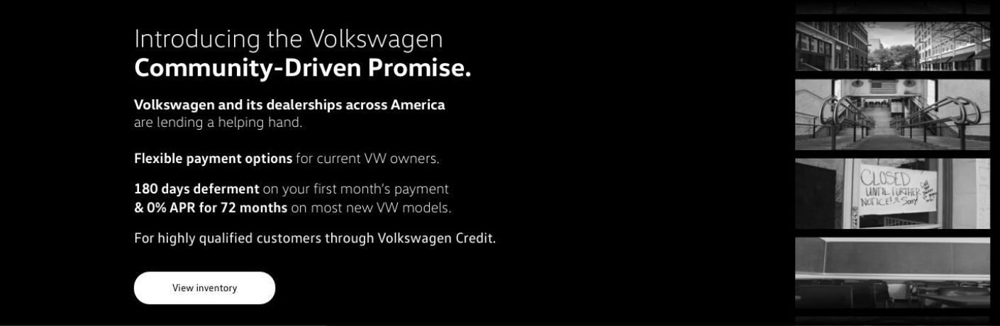 "Text on a black background reads, ""Introducing the Volkswagen Community-Driven Promise. Volkswagen and its dealerships across America are lending a helping hand. Flexible payment options for current VW owners. 180 days deferment on your first month's payment & 0% APR for 72 months on most new VW models. For highly qualified customers through Volkswagen Credit."" A ""View Inventory"" button is below. Several pictures of a downtrodden abandoned city adorn the right."